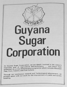 at the guyana sugar corporation we are deeply involved in the nation's important goal of agricultural self-sufficiency...and hence we have embarked on a crop diversification programme which includes black eye peas, corn, cassava and fish culture [tilapia] through our continuous research and technological advancement, we proceed apace with our work for the improvement of yields and variety breeding 1973!